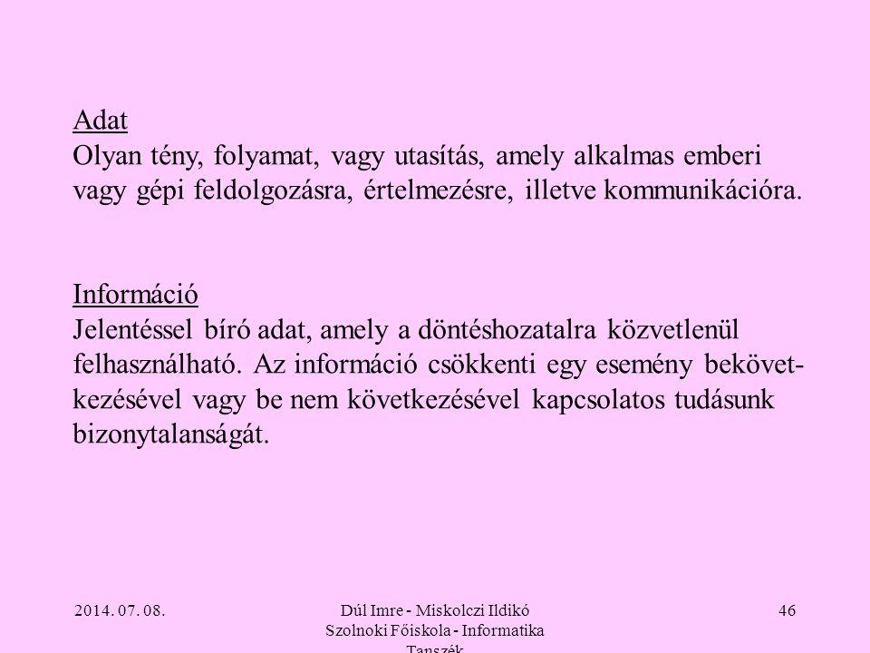 2014. 07. 08.Dúl Imre - Miskolczi Ildikó Szolnoki Főiskola - Informatika Tanszék 46 Adat Olyan tény, folyamat, vagy utasítás, amely alkalmas emberi va