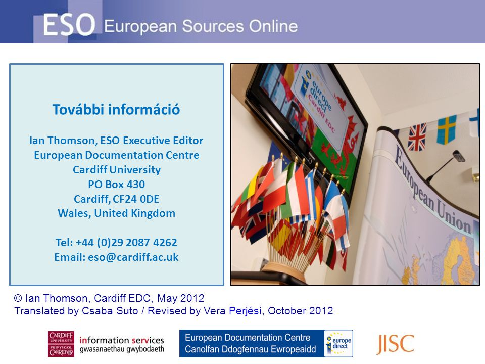 További információ Ian Thomson, ESO Executive Editor European Documentation Centre Cardiff University PO Box 430 Cardiff, CF24 0DE Wales, United Kingdom Tel: +44 (0)29 2087 4262 Email: eso@cardiff.ac.uk © Ian Thomson, Cardiff EDC, May 2012 Translated by Csaba Suto / Revised by Vera Perjési, October 2012