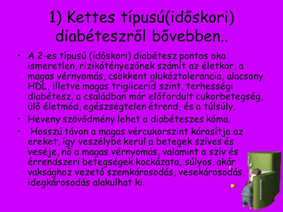 1) Kettes típusú(időskori) diabéteszről bővebben.. A 2-es típusú (időskori) diabétesz pontos oka ismeretlen, rizikótényezőnek számít az életkor, a mag