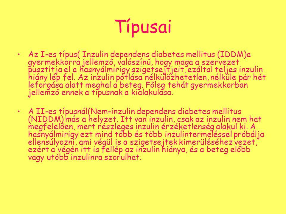 Típusai Az I-es típus( Inzulin dependens diabetes mellitus (IDDM)a gyermekkorra jellemző, valószínű, hogy maga a szervezet pusztítja el a hasnyálmirig
