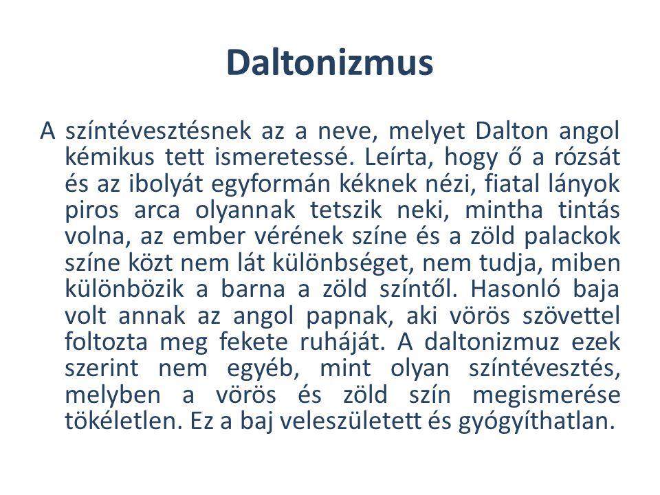 Daltonizmus A színtévesztésnek az a neve, melyet Dalton angol kémikus tett ismeretessé. Leírta, hogy ő a rózsát és az ibolyát egyformán kéknek nézi, f