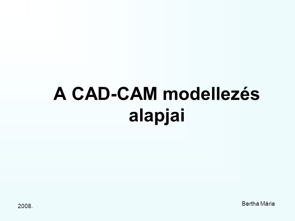 2008. Bertha Mária A CAD-CAM modellezés alapjai