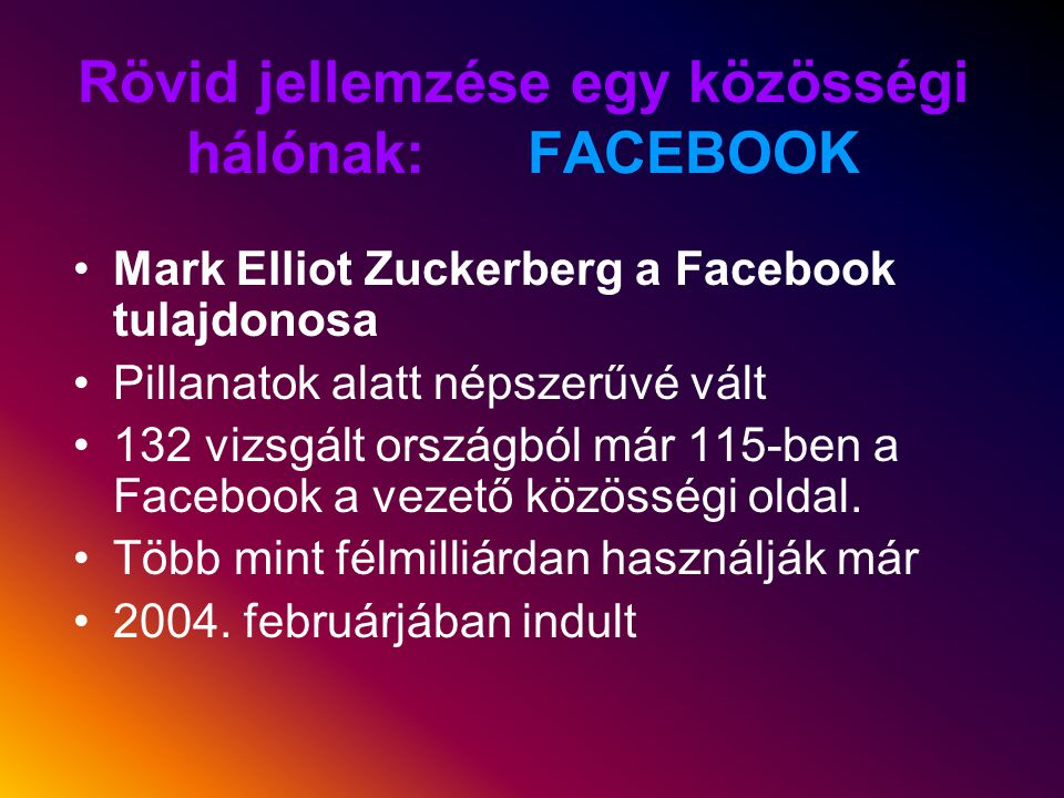 Rövid jellemzése egy közösségi hálónak: FACEBOOK Mark Elliot Zuckerberg a Facebook tulajdonosa Pillanatok alatt népszerűvé vált 132 vizsgált országból már 115-ben a Facebook a vezető közösségi oldal.