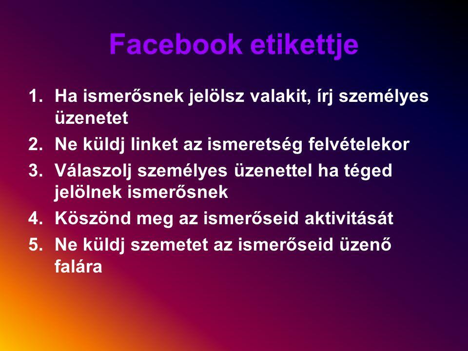 Facebook etikettje 1.Ha ismerősnek jelölsz valakit, írj személyes üzenetet 2.Ne küldj linket az ismeretség felvételekor 3.Válaszolj személyes üzenettel ha téged jelölnek ismerősnek 4.Köszönd meg az ismerőseid aktivitását 5.Ne küldj szemetet az ismerőseid üzenő falára
