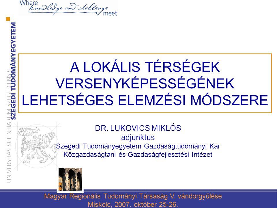 A LOKÁLIS TÉRSÉGEK VERSENYKÉPESSÉGÉNEK LEHETSÉGES ELEMZÉSI MÓDSZERE DR. LUKOVICS MIKLÓS adjunktus Szegedi Tudományegyetem Gazdaságtudományi Kar Közgaz
