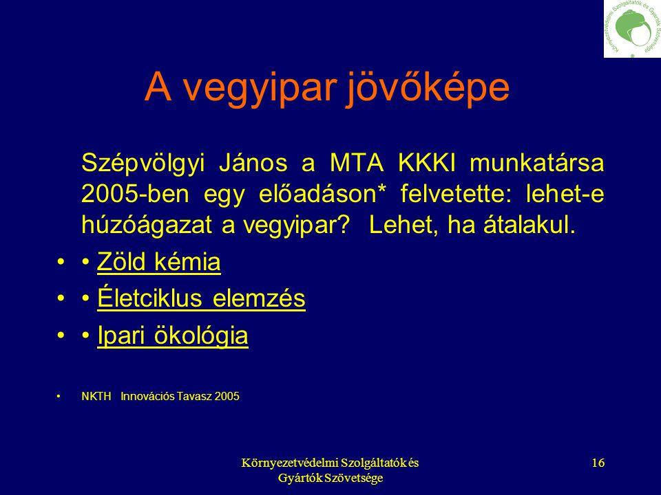 Környezetvédelmi Szolgáltatók és Gyártók Szövetsége 16 A vegyipar jövőképe Szépvölgyi János a MTA KKKI munkatársa 2005-ben egy előadáson* felvetette: