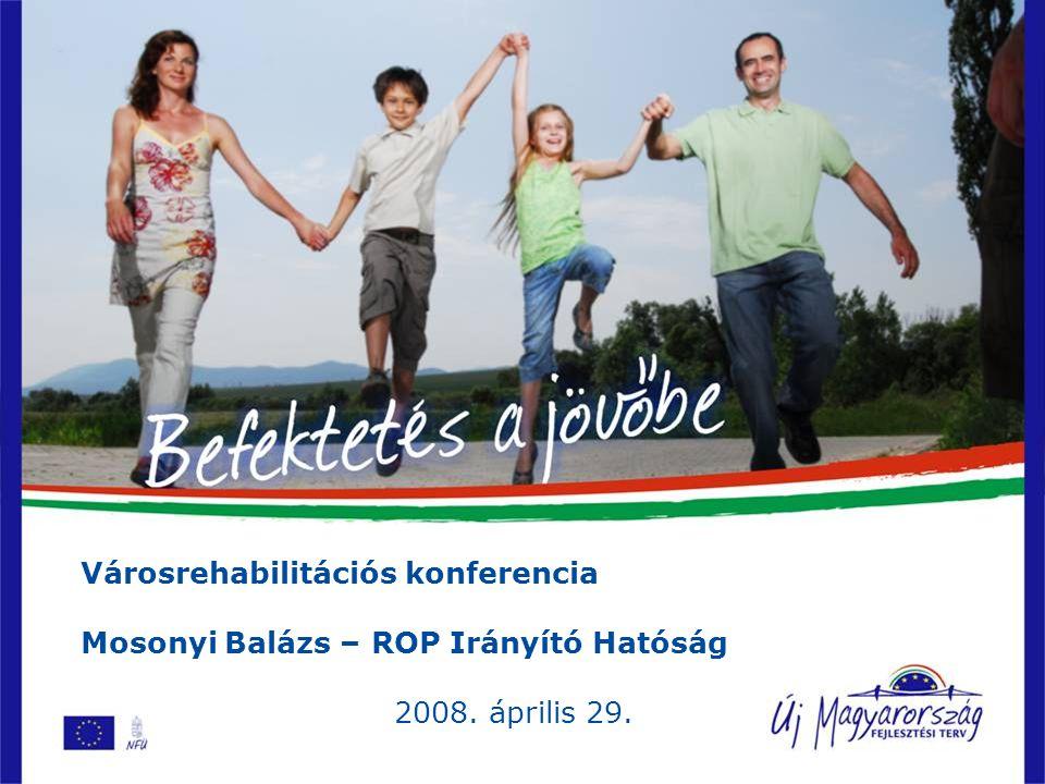 Városrehabilitációs konferencia Mosonyi Balázs – ROP Irányító Hatóság 2008. április 29.