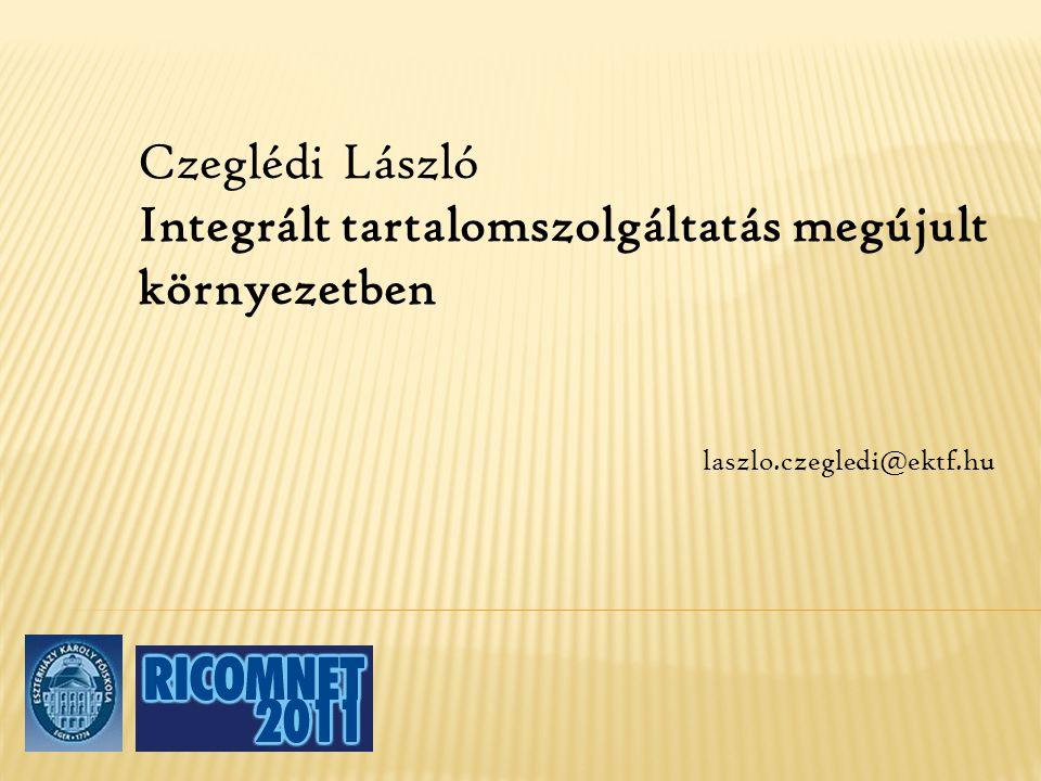 Czeglédi László Integrált tartalomszolgáltatás megújult környezetben laszlo.czegledi@ektf.hu