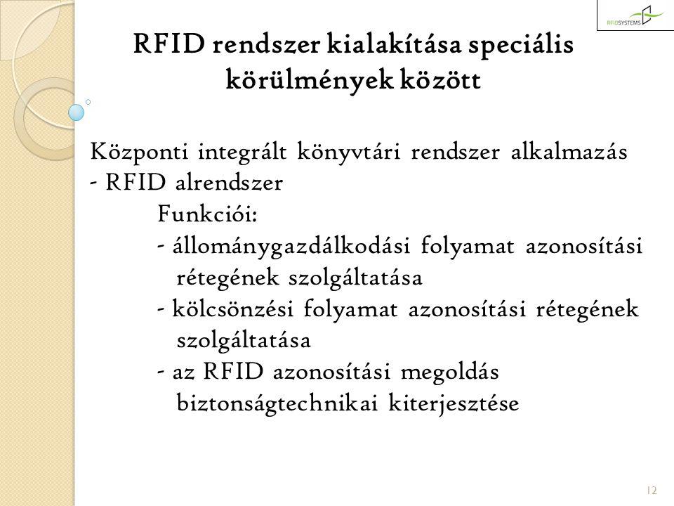 12 RFID rendszer kialakítása speciális körülmények között Központi integrált könyvtári rendszer alkalmazás - RFID alrendszer Funkciói: - állománygazdálkodási folyamat azonosítási rétegének szolgáltatása - kölcsönzési folyamat azonosítási rétegének szolgáltatása - az RFID azonosítási megoldás biztonságtechnikai kiterjesztése