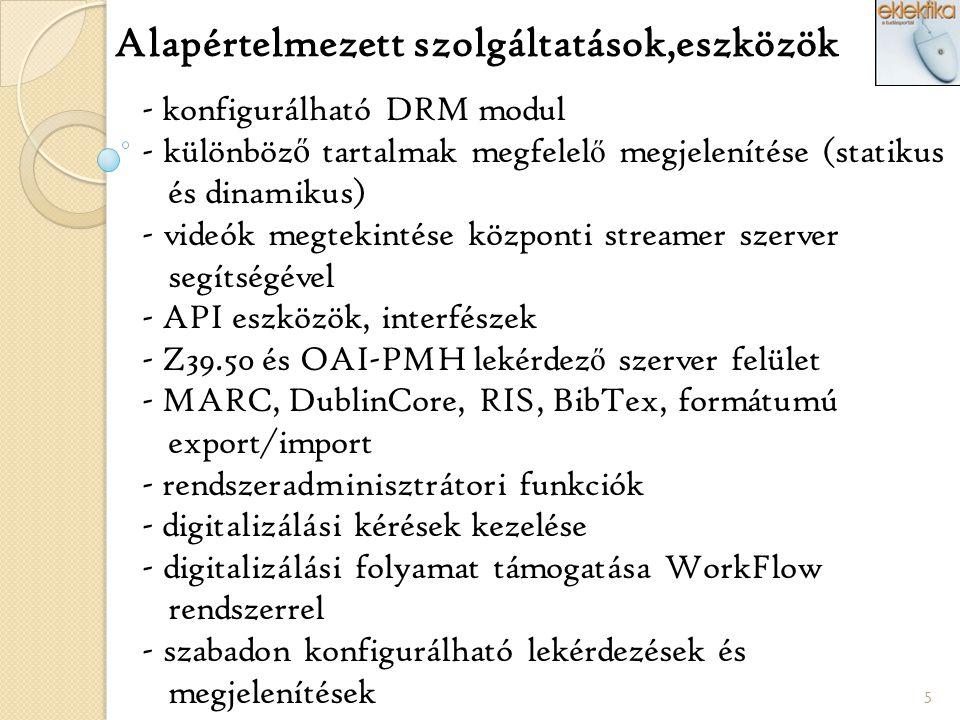 5 Alapértelmezett szolgáltatások,eszközök - konfigurálható DRM modul - különböz ő tartalmak megfelel ő megjelenítése (statikus és dinamikus) - videók megtekintése központi streamer szerver segítségével - API eszközök, interfészek - Z39.50 és OAI-PMH lekérdez ő szerver felület - MARC, DublinCore, RIS, BibTex, formátumú export/import - rendszeradminisztrátori funkciók - digitalizálási kérések kezelése - digitalizálási folyamat támogatása WorkFlow rendszerrel - szabadon konfigurálható lekérdezések és megjelenítések