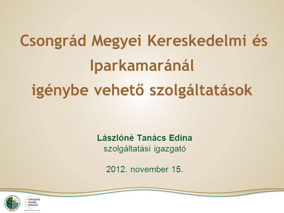Csongrád Megyei Kereskedelmi és Iparkamaránál igénybe vehető szolgáltatások Lászlóné Tanács Edina szolgáltatási igazgató 2012.