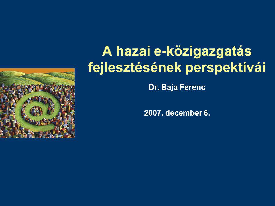 A hazai e-közigazgatás fejlesztésének perspektívái Dr. Baja Ferenc 2007. december 6.