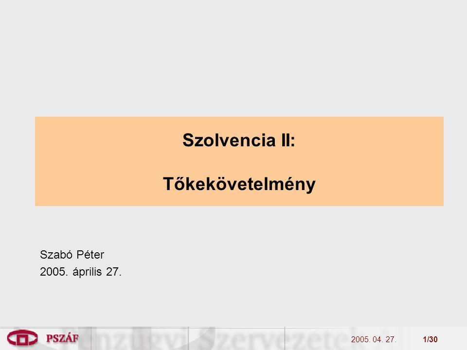 2005. 04. 27.1/30 Szolvencia II: Tőkekövetelmény Szabó Péter 2005. április 27.