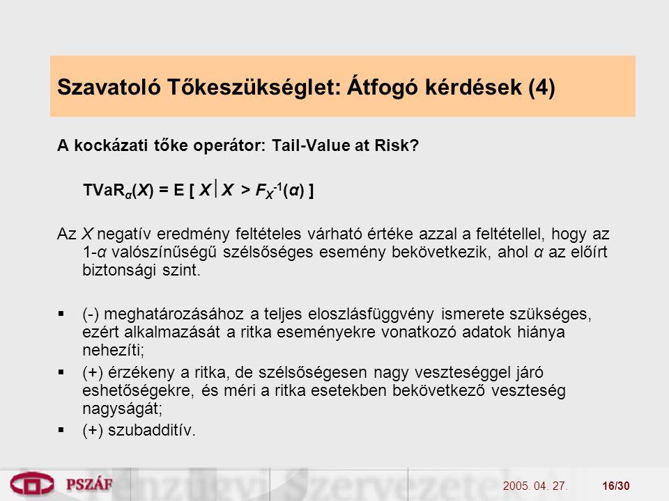 2005. 04. 27.16/30 Szavatoló Tőkeszükséglet: Átfogó kérdések (4) A kockázati tőke operátor: Tail-Value at Risk? TVaR α (X) = E [ X  X > F X -1 (α) ]