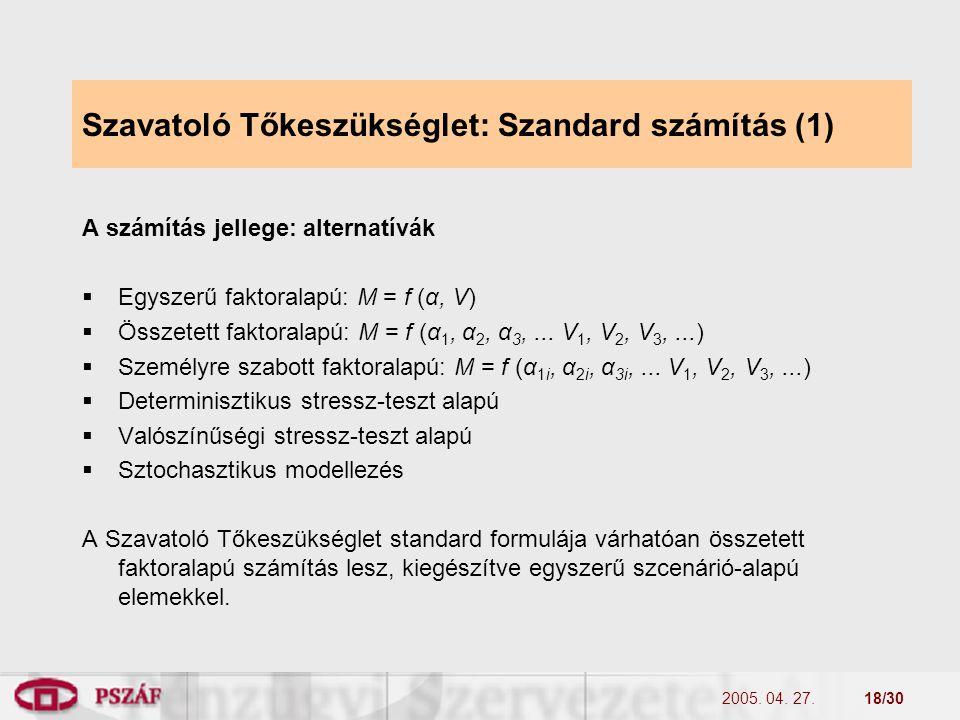 2005. 04. 27.18/30 Szavatoló Tőkeszükséglet: Szandard számítás (1) A számítás jellege: alternatívák  Egyszerű faktoralapú: M = f (α, V)  Összetett f