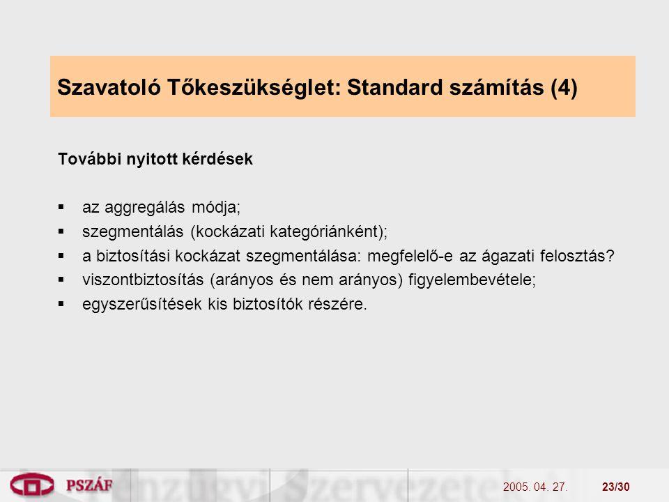 2005. 04. 27.23/30 Szavatoló Tőkeszükséglet: Standard számítás (4) További nyitott kérdések  az aggregálás módja;  szegmentálás (kockázati kategóriá
