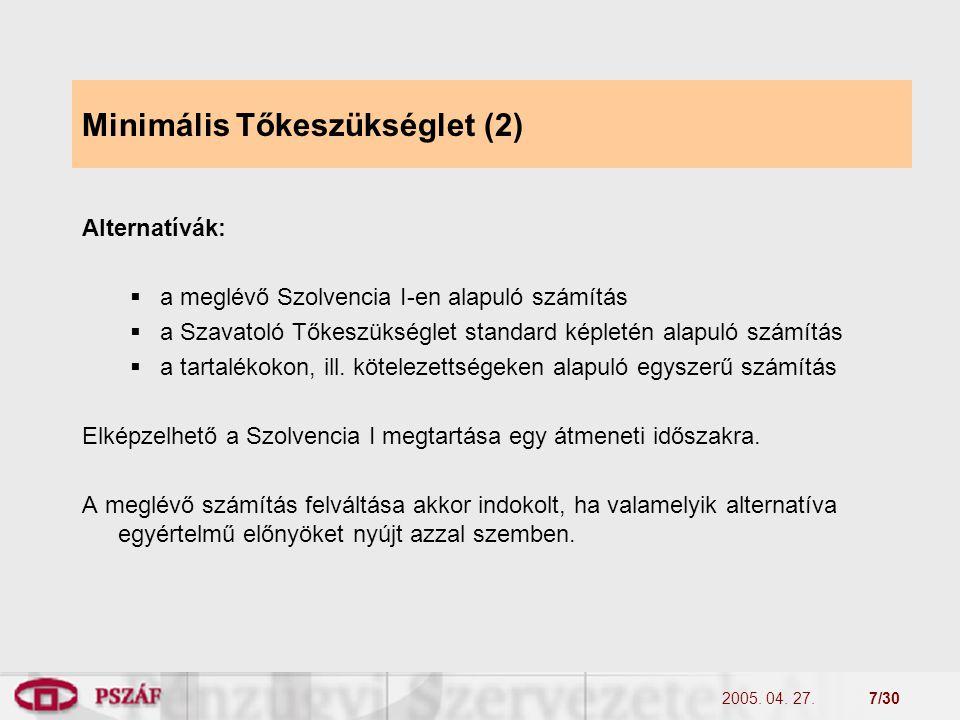 2005. 04. 27.7/30 Minimális Tőkeszükséglet (2) Alternatívák:  a meglévő Szolvencia I-en alapuló számítás  a Szavatoló Tőkeszükséglet standard képlet