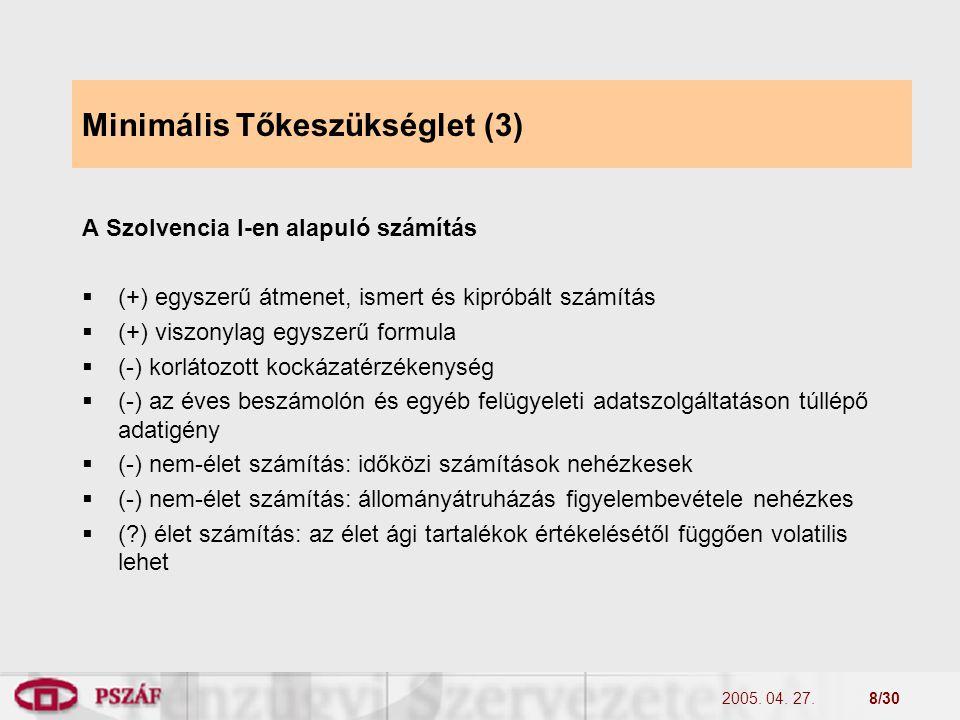 2005. 04. 27.8/30 Minimális Tőkeszükséglet (3) A Szolvencia I-en alapuló számítás  (+) egyszerű átmenet, ismert és kipróbált számítás  (+) viszonyla
