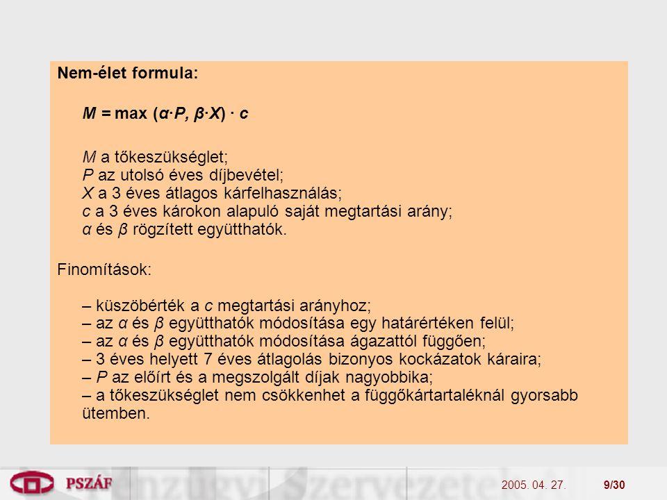 2005. 04. 27.9/30 Nem-élet formula: M = max (α·P, β·X) · c M a tőkeszükséglet; P az utolsó éves díjbevétel; X a 3 éves átlagos kárfelhasználás; c a 3