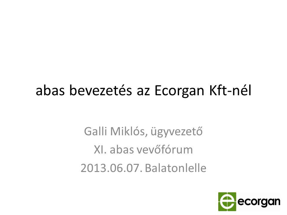 abas bevezetés az Ecorgan Kft-nél Galli Miklós, ügyvezető XI. abas vevőfórum 2013.06.07. Balatonlelle