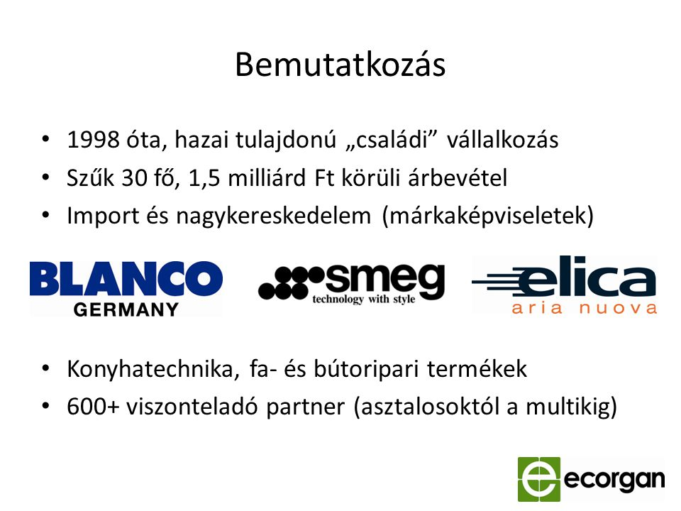 """Bemutatkozás 1998 óta, hazai tulajdonú """"családi"""" vállalkozás Szűk 30 fő, 1,5 milliárd Ft körüli árbevétel Import és nagykereskedelem (márkaképviselete"""
