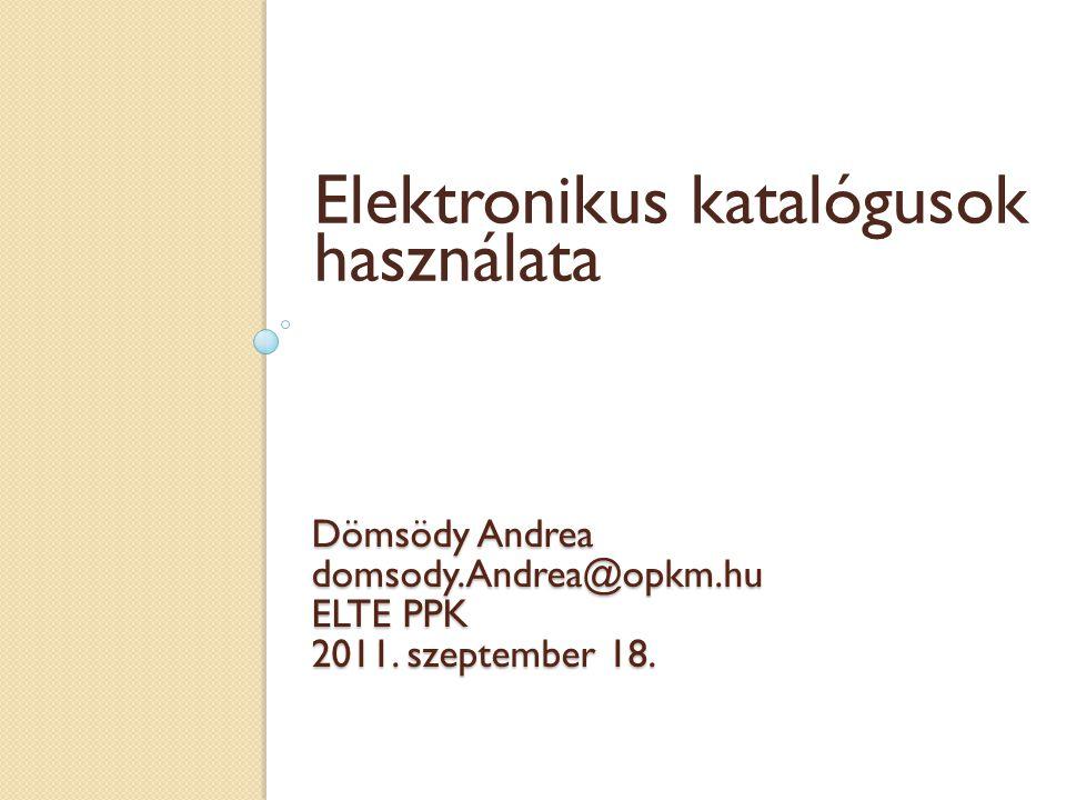Dömsödy Andrea domsody.Andrea@opkm.hu ELTE PPK 2011. szeptember 18. Elektronikus katalógusok használata