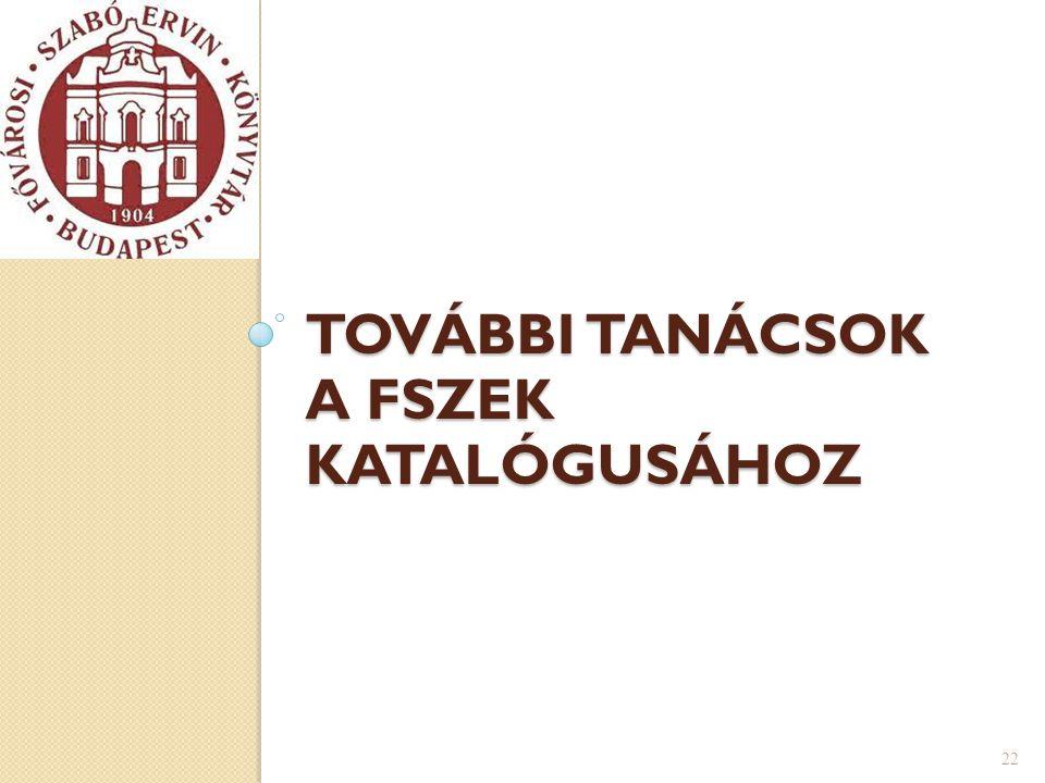 TOVÁBBI TANÁCSOK A FSZEK KATALÓGUSÁHOZ 22