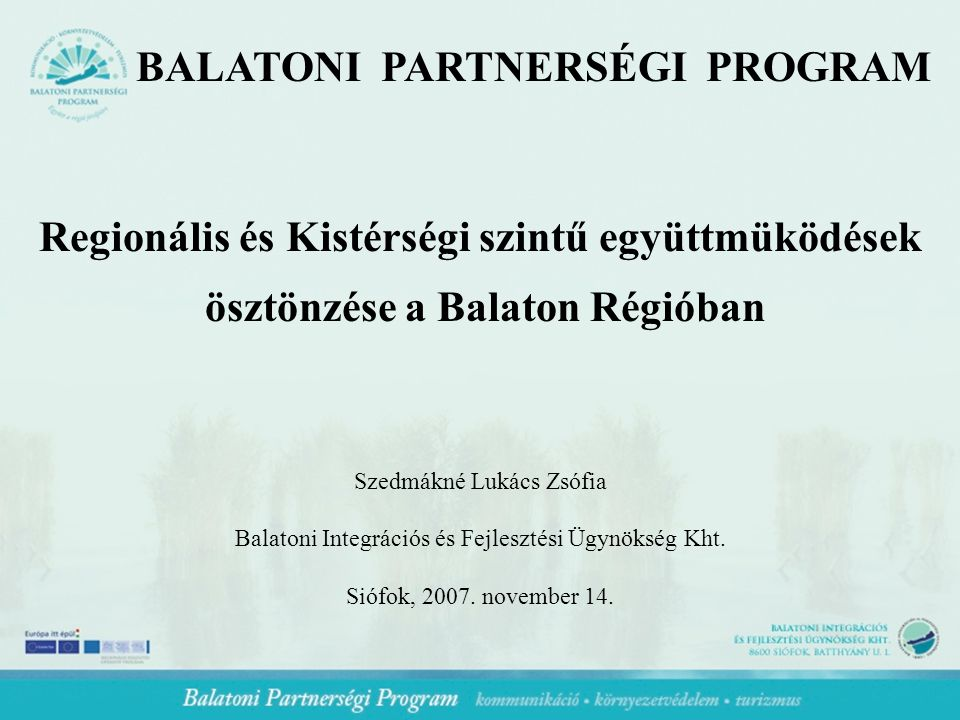 BALATONI PARTNERSÉGI PROGRAM Regionális és Kistérségi szintű együttmüködések ösztönzése a Balaton Régióban Szedmákné Lukács Zsófia Balatoni Integrációs és Fejlesztési Ügynökség Kht.