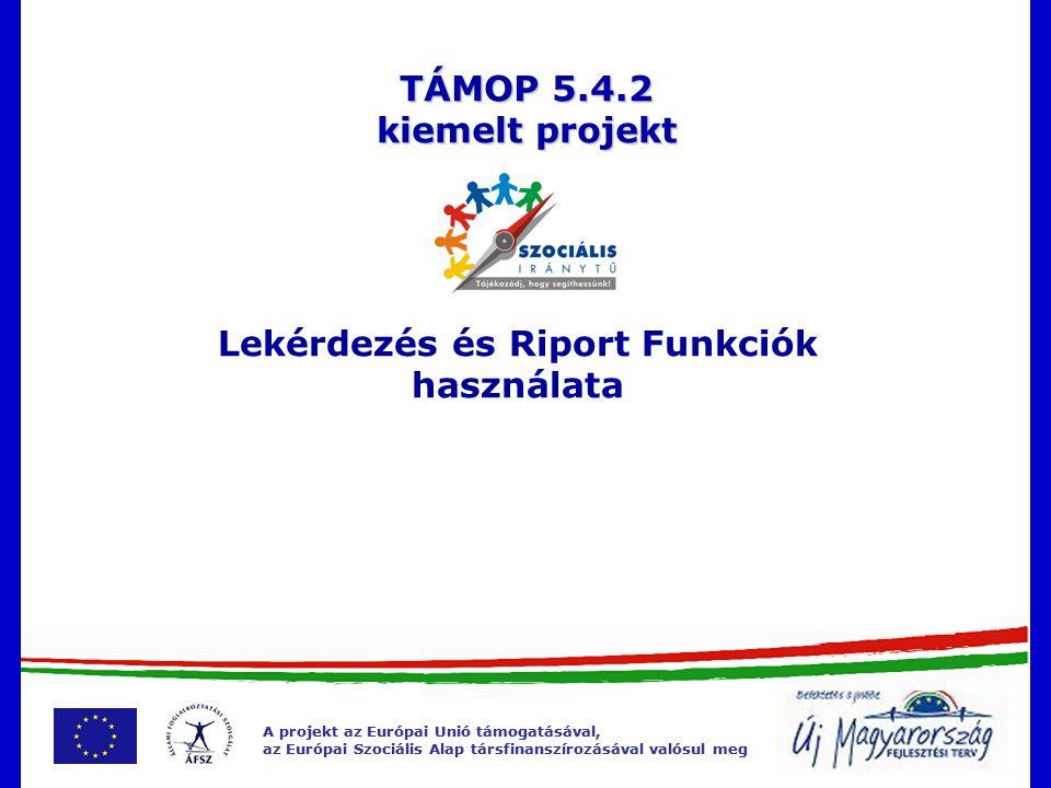 A projekt az Európai Unió támogatásával, az Európai Szociális Alap társfinanszírozásával valósul meg A projekt az Európai Unió támogatásával, az Európai Szociális Alap társfinanszírozásával valósul meg Lekérdezés és Riport Funkciók használata TÁMOP 5.4.2 kiemelt projekt