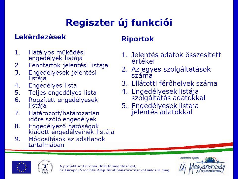A projekt az Európai Unió támogatásával, az Európai Szociális Alap társfinanszírozásával valósul meg Regiszter új funkciói Lekérdezések 1.Hatályos működési engedélyek listája 2.Fenntartók jelentési listája 3.Engedélyesek jelentési listája 4.Engedélyes lista 5.Teljes engedélyes lista 6.Rögzített engedélyesek listája 7.Határozott/határozatlan időre szóló engedélyek 8.Engedélyező hatóságok kiadott engedélyeinek listája 9.Módosítások az adatlapok tartalmában Riportok 1.Jelentés adatok összesített értékei 2.Az egyes szolgáltatások száma 3.Ellátotti férőhelyek száma 4.Engedélyesek listája szolgáltatás adatokkal 5.Engedélyesek listája jelentés adatokkal