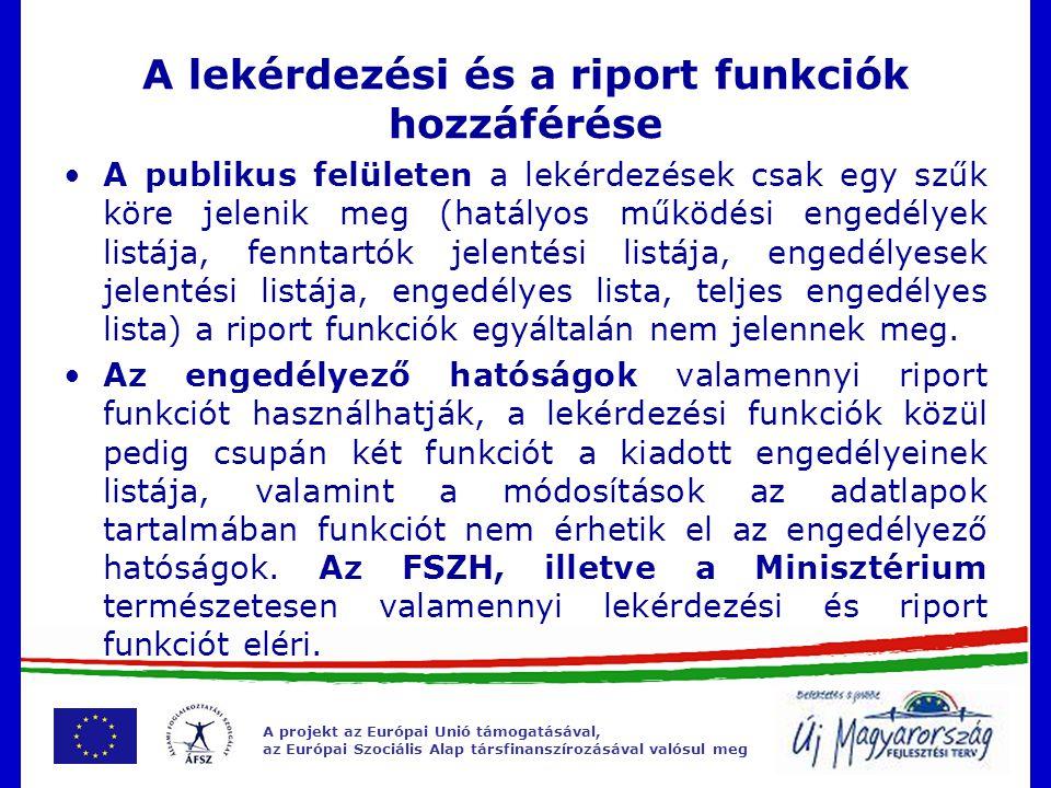 A projekt az Európai Unió támogatásával, az Európai Szociális Alap társfinanszírozásával valósul meg A lekérdezési és a riport funkciók hozzáférése A publikus felületen a lekérdezések csak egy szűk köre jelenik meg (hatályos működési engedélyek listája, fenntartók jelentési listája, engedélyesek jelentési listája, engedélyes lista, teljes engedélyes lista) a riport funkciók egyáltalán nem jelennek meg.