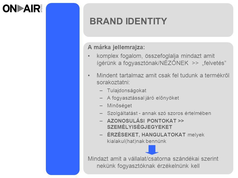 """BRAND IDENTITY A márka jellemrajza: komplex fogalom, összefoglalja mindazt amit ígérünk a fogyasztónak/NÉZŐNEK >> """"felvetés Mindent tartalmaz amit csak fel tudunk a termékről sorakoztatni: –Tulajdonságokat –A fogyasztással járó előnyöket –Minőséget –Szolgáltatást - annak szó szoros értelmében –AZONOSULÁSI PONTOKAT >> SZEMÉLYISÉGJEGYEKET –ÉRZÉSEKET, HANGULATOKAT melyek kialakul(hat)nak bennünk Mindazt amit a vállalat/csatorna szándékai szerint nekünk fogyasztóknak érzékelnünk kell"""