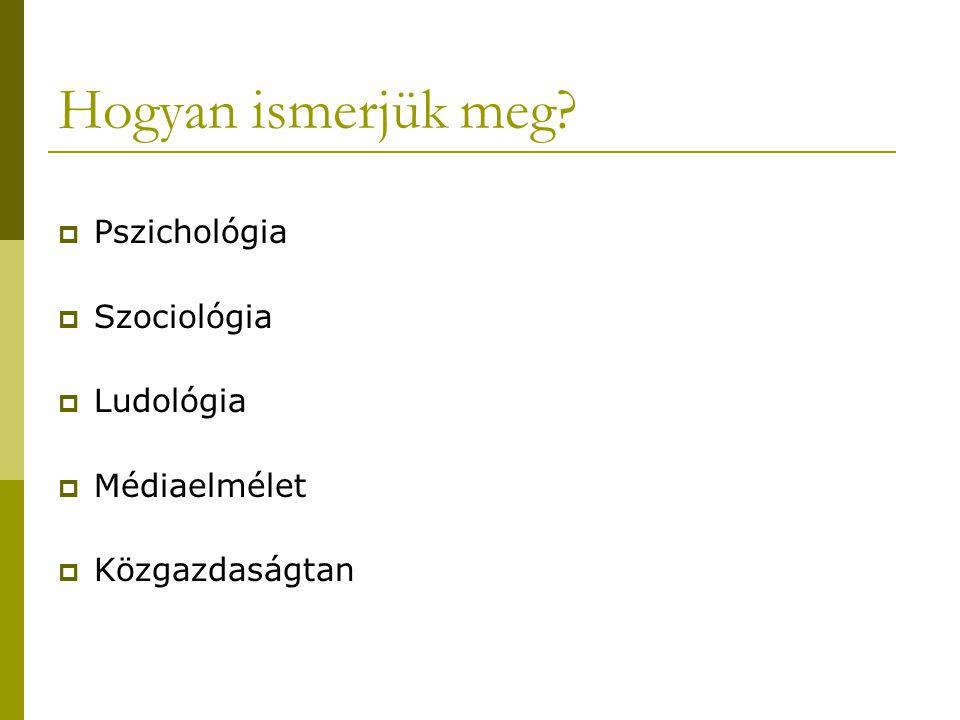 Hogyan ismerjük meg?  Pszichológia  Szociológia  Ludológia  Médiaelmélet  Közgazdaságtan