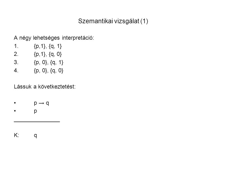 Szemantikai vizsgálat (1) A négy lehetséges interpretáció: 1.{p,1}, {q, 1} 2.{p,1}, {q, 0} 3.{p, 0}, {q, 1} 4.{p, 0}, {q, 0} Lássuk a következtetést: