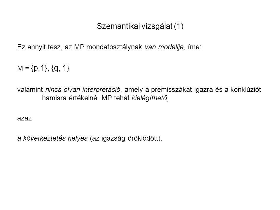Szemantikai vizsgálat (1) Ez annyit tesz, az MP mondatosztálynak van modellje, íme: M = {p,1}, {q, 1} valamint nincs olyan interpretáció, amely a prem