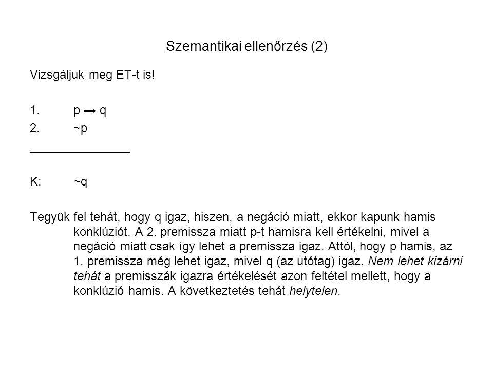 Szemantikai ellenőrzés (2) Vizsgáljuk meg ET-t is! 1.p → q 2.~p _______________ K:~q Tegyük fel tehát, hogy q igaz, hiszen, a negáció miatt, ekkor kap