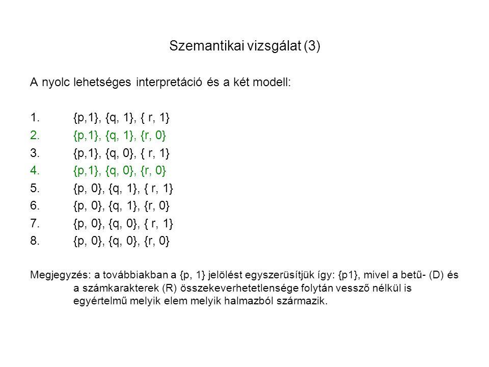 Szemantikai vizsgálat (3) A nyolc lehetséges interpretáció és a két modell: 1.{p,1}, {q, 1}, { r, 1} 2.{p,1}, {q, 1}, {r, 0} 3.{p,1}, {q, 0}, { r, 1}