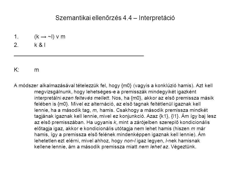 Szemantikai ellenőrzés 4.4 – Interpretáció 1.(k → ~l) v m 2.k & l _________________________________________ K:m A módszer alkalmazásával tételezzük fe