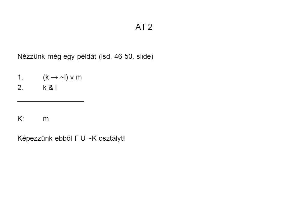 AT 2 Nézzünk még egy példát (lsd. 46-50. slide) 1.(k → ~l) v m 2.k & l _________________ K:m Képezzünk ebből Γ U ~K osztályt!