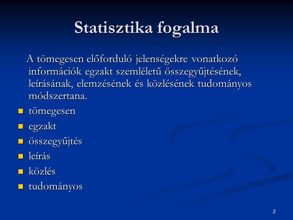 2 Statisztika fogalma A tömegesen előforduló jelenségekre vonatkozó információk egzakt szemléletű összegyűjtésének, leírásának, elemzésének és közlésé