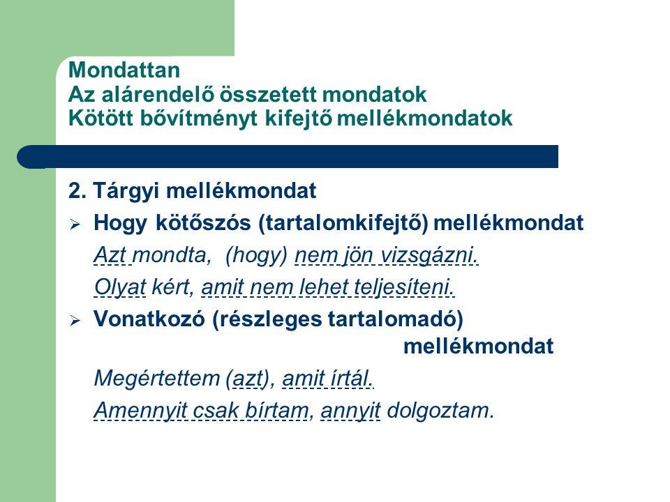 Mondattan Az alárendelő összetett mondatok Kötött bővítményt kifejtő mellékmondatok 2. Tárgyi mellékmondat  Hogy kötőszós (tartalomkifejtő) mellékmon