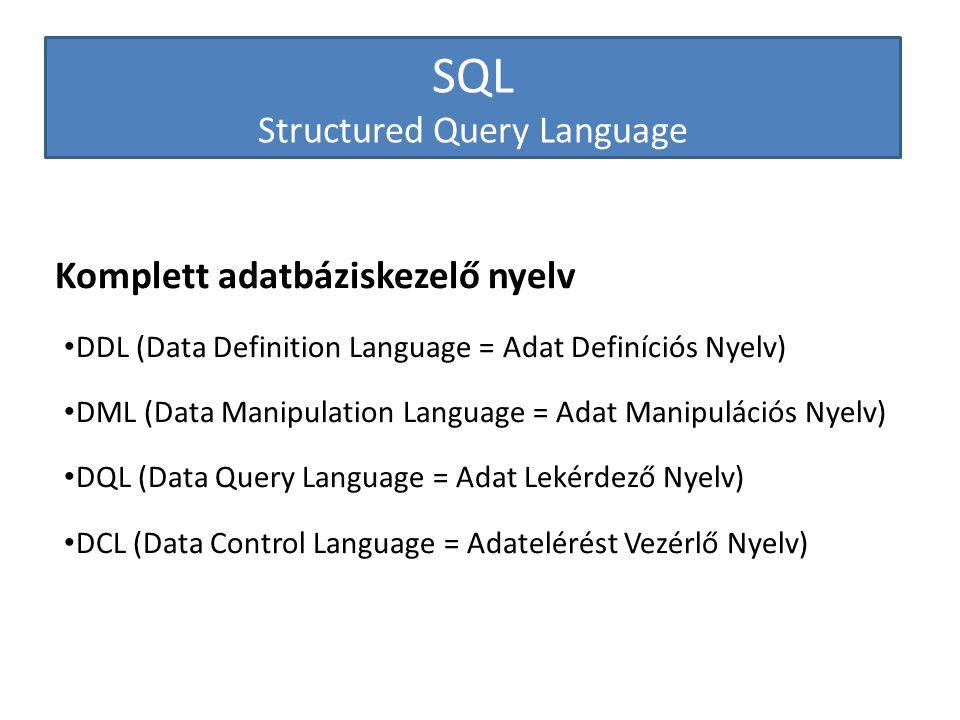 SQL Structured Query Language Komplett adatbáziskezelő nyelv DDL (Data Definition Language = Adat Definíciós Nyelv) DML (Data Manipulation Language =