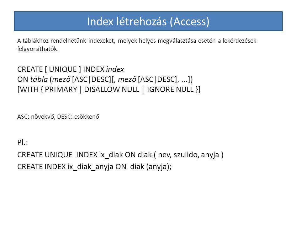 Index létrehozás (Access) A táblákhoz rendelhetünk indexeket, melyek helyes megválasztása esetén a lekérdezések felgyorsíthatók. CREATE [ UNIQUE ] IND