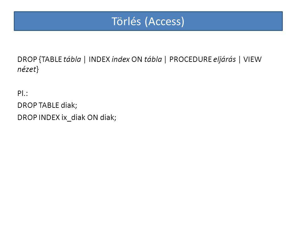 Törlés (Access) DROP {TABLE tábla | INDEX index ON tábla | PROCEDURE eljárás | VIEW nézet} Pl.: DROP TABLE diak; DROP INDEX ix_diak ON diak;
