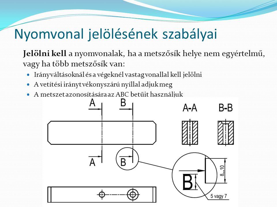 Nyomvonal jelölésének szabályai Jelölni kell a nyomvonalak, ha a metszősík helye nem egyértelmű, vagy ha több metszősík van: Irányváltásoknál és a végeknél vastag vonallal kell jelölni A vetítési irányt vékonyszárú nyíllal adjuk meg A metszet azonosítására az ABC betűit használjuk