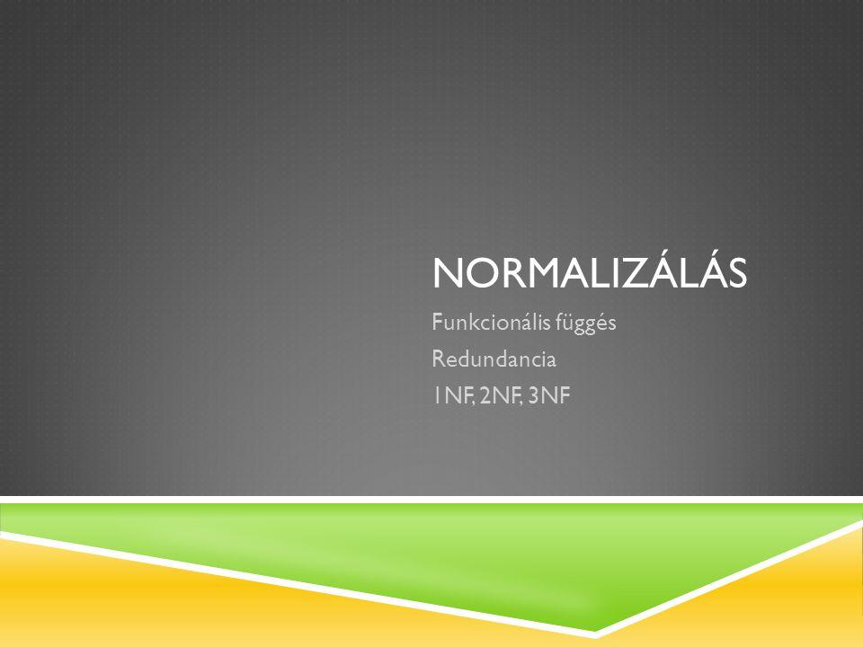 NORMALIZÁLÁS Funkcionális függés Redundancia 1NF, 2NF, 3NF