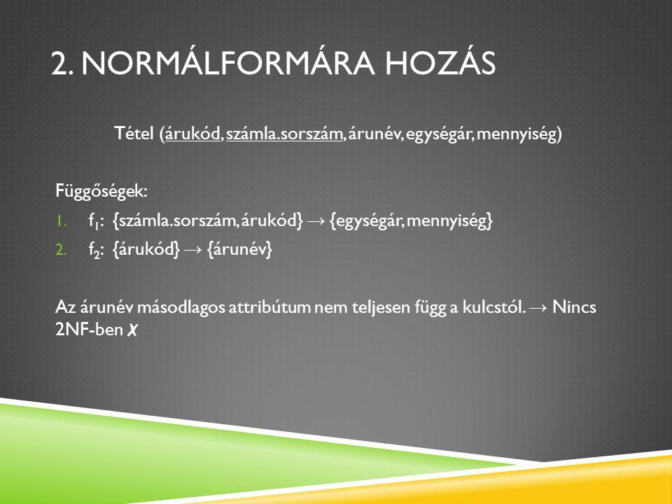 2. NORMÁLFORMÁRA HOZÁS Tétel (árukód, számla.sorszám, árunév, egységár, mennyiség) Függőségek: 1. f 1 : {számla.sorszám, árukód} → {egységár, mennyisé