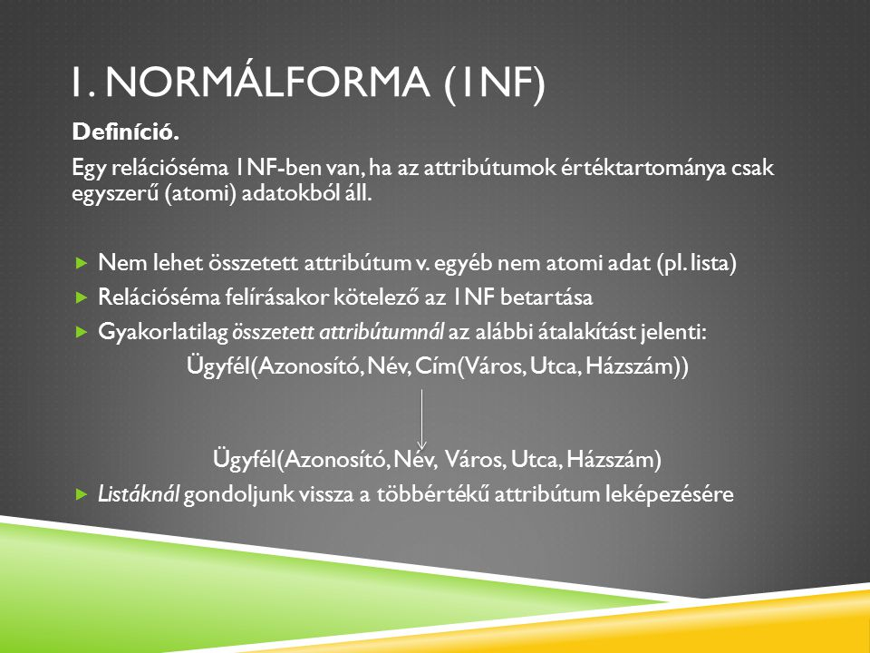 1. NORMÁLFORMA (1NF) Definíció. Egy relációséma 1NF-ben van, ha az attribútumok értéktartománya csak egyszerű (atomi) adatokból áll.  Nem lehet össze
