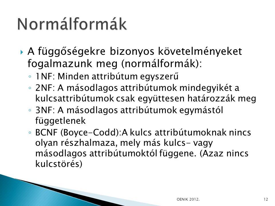  A függőségekre bizonyos követelményeket fogalmazunk meg (normálformák): ◦ 1NF: Minden attribútum egyszerű ◦ 2NF: A másodlagos attribútumok mindegyikét a kulcsattribútumok csak együttesen határozzák meg ◦ 3NF: A másodlagos attribútumok egymástól függetlenek ◦ BCNF (Boyce-Codd):A kulcs attribútumoknak nincs olyan részhalmaza, mely más kulcs- vagy másodlagos attribútumoktól függene.
