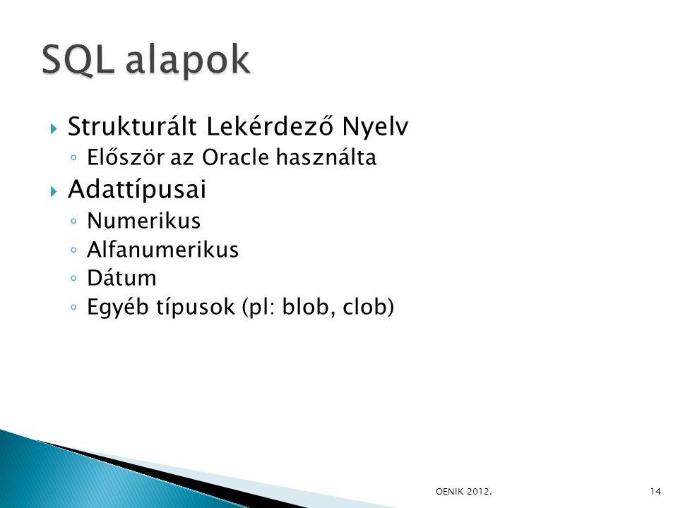  Strukturált Lekérdező Nyelv ◦ Először az Oracle használta  Adattípusai ◦ Numerikus ◦ Alfanumerikus ◦ Dátum ◦ Egyéb típusok (pl: blob, clob) OENIK 2012.14